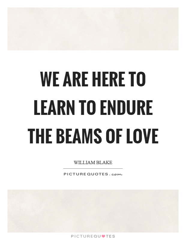 We are here to learn to endure the beams of love Picture Quote #1