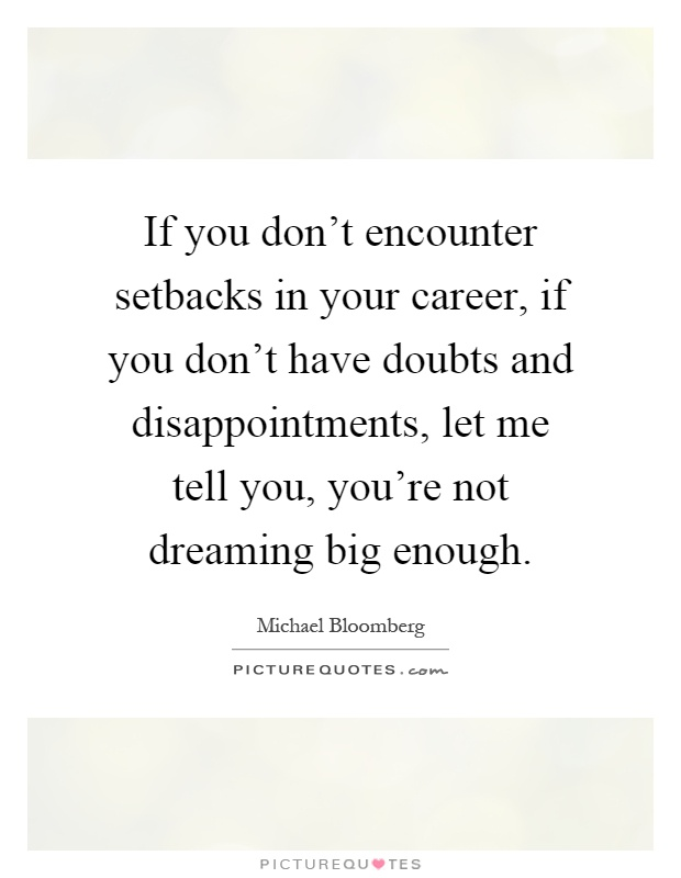 If you don't encounter setbacks in your career, if you don't have doubts and disappointments, let me tell you, you're not dreaming big enough Picture Quote #1