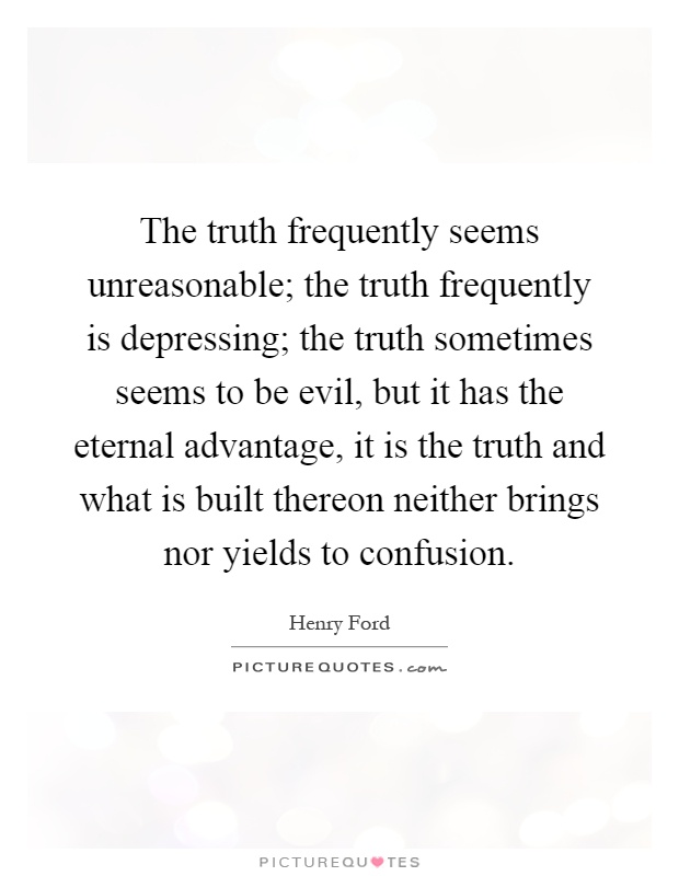 The truth frequently seems unreasonable; the truth frequently is depressing; the truth sometimes seems to be evil, but it has the eternal advantage, it is the truth and what is built thereon neither brings nor yields to confusion Picture Quote #1