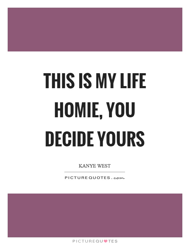 This is my life homie, you decide yours Picture Quote #1