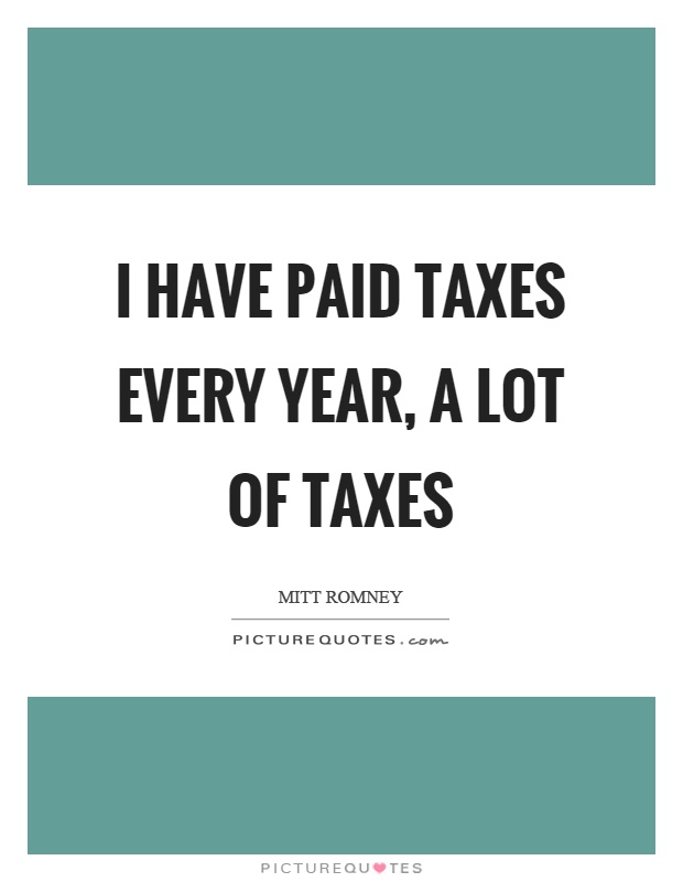 I have paid taxes every year, a lot of taxes Picture Quote #1