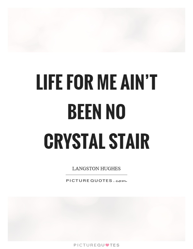 life for me ain t been no crystal stair Where there ain't been no light so boy, don't you turn back don't you set down on the steps and life for me ain't been no crystal stair.
