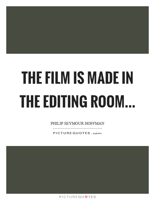 The film is made in the editing room | Picture Quotes
