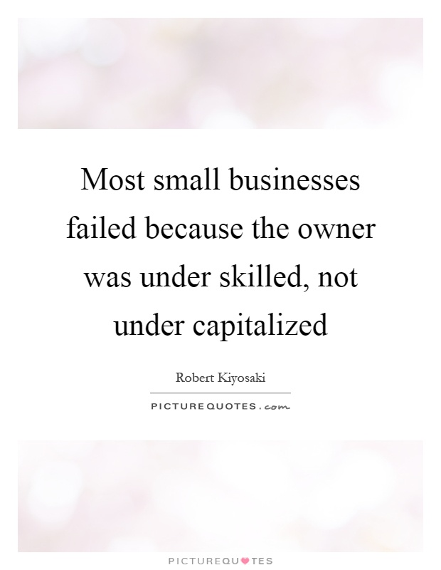 Most small businesses failed because the owner was under skilled, not under capitalized Picture Quote #1