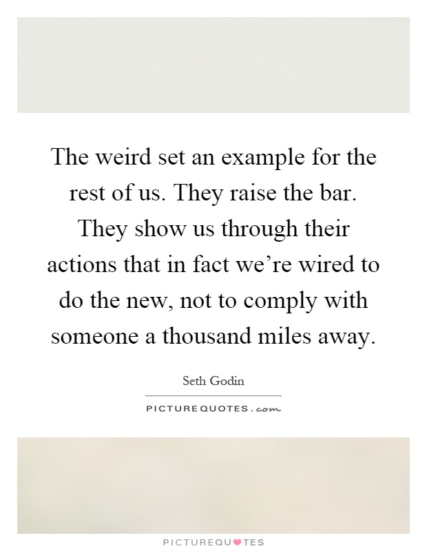 The weird set an example for the rest of us. They raise the bar. They show us through their actions that in fact we're wired to do the new, not to comply with someone a thousand miles away Picture Quote #1