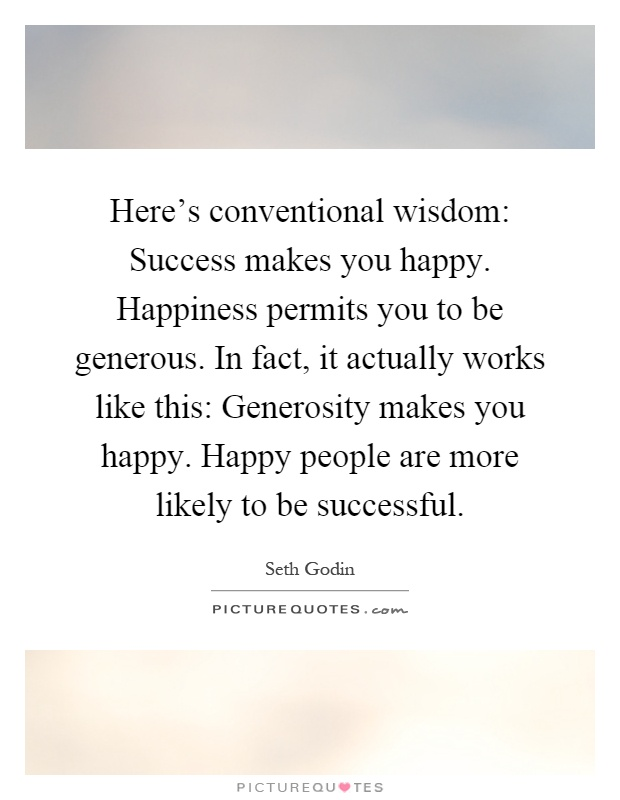 Here's conventional wisdom: Success makes you happy. Happiness permits you to be generous. In fact, it actually works like this: Generosity makes you happy. Happy people are more likely to be successful Picture Quote #1