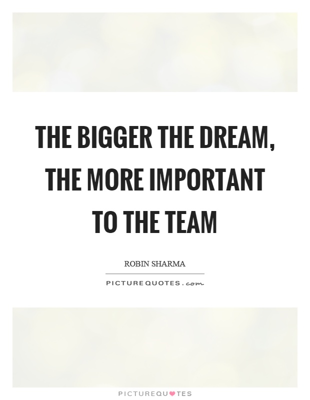 The bigger the dream, the more important to the team Picture Quote #1