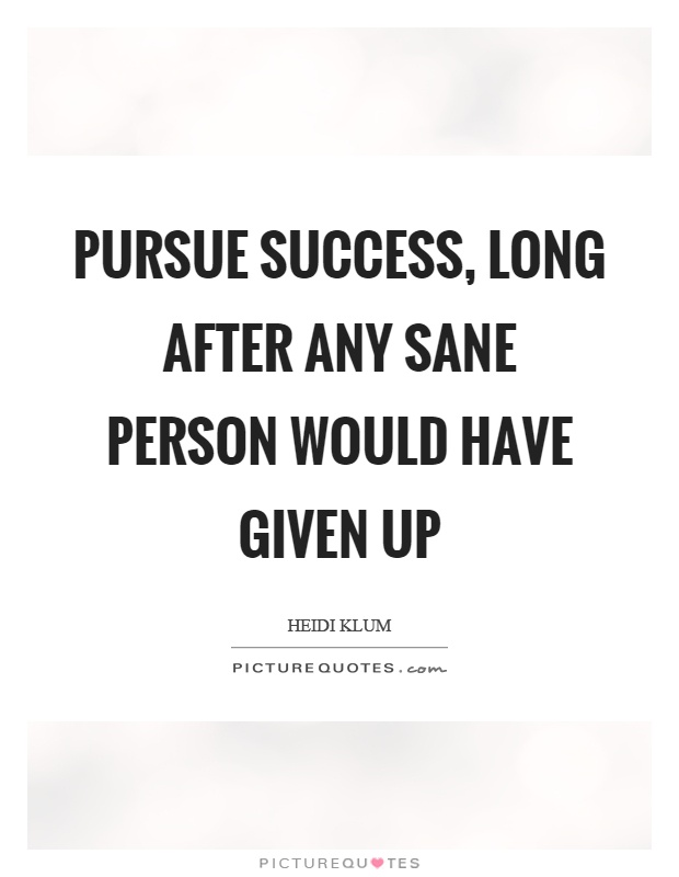 Pursue success, long after any sane person would have given up Picture Quote #1