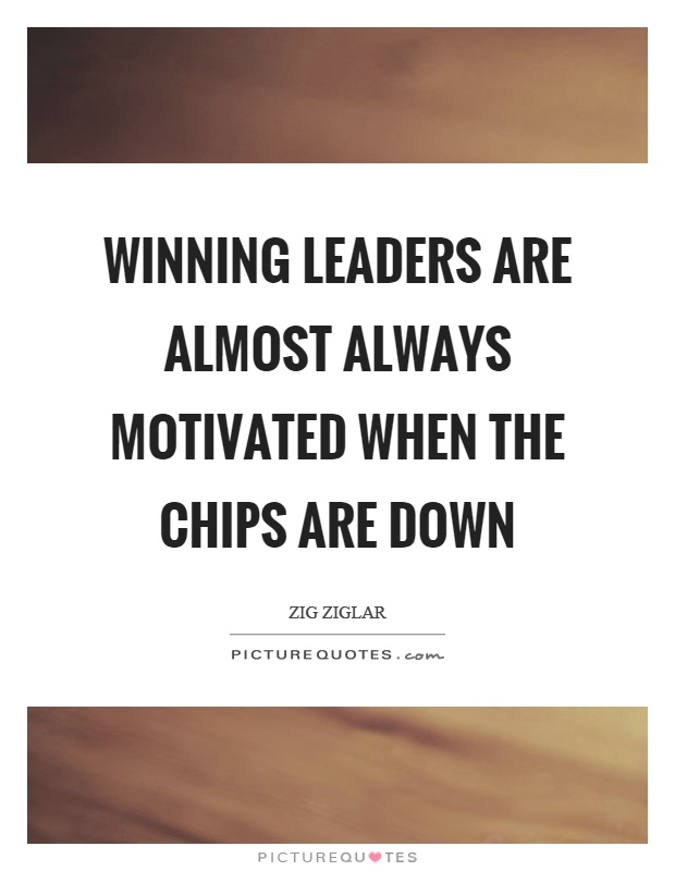 Winning leaders are almost always motivated when the chips are down Picture Quote #1