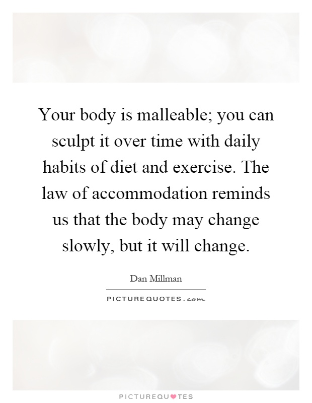 Your body is malleable; you can sculpt it over time with daily habits of diet and exercise. The law of accommodation reminds us that the body may change slowly, but it will change Picture Quote #1