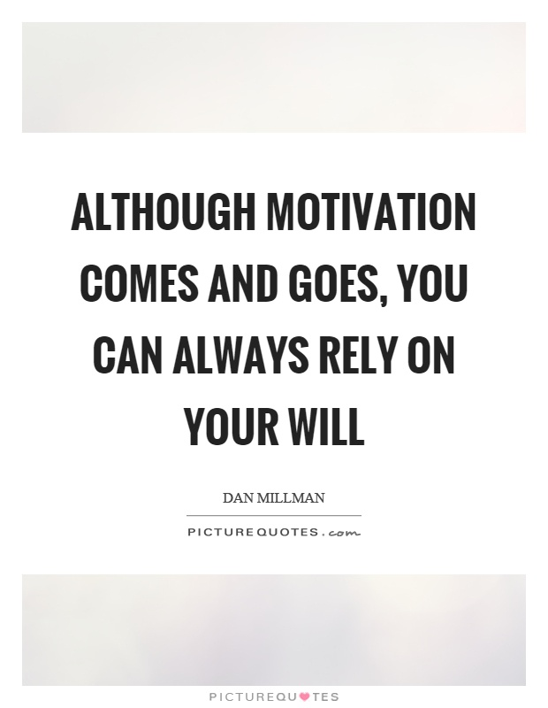 Although motivation comes and goes, you can always rely on your will Picture Quote #1