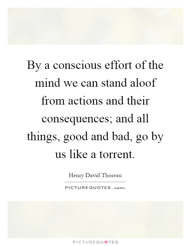 By a conscious effort of the mind we can stand aloof from actions and their consequences; and all things, good and bad, go by us like a torrent Picture Quote #1
