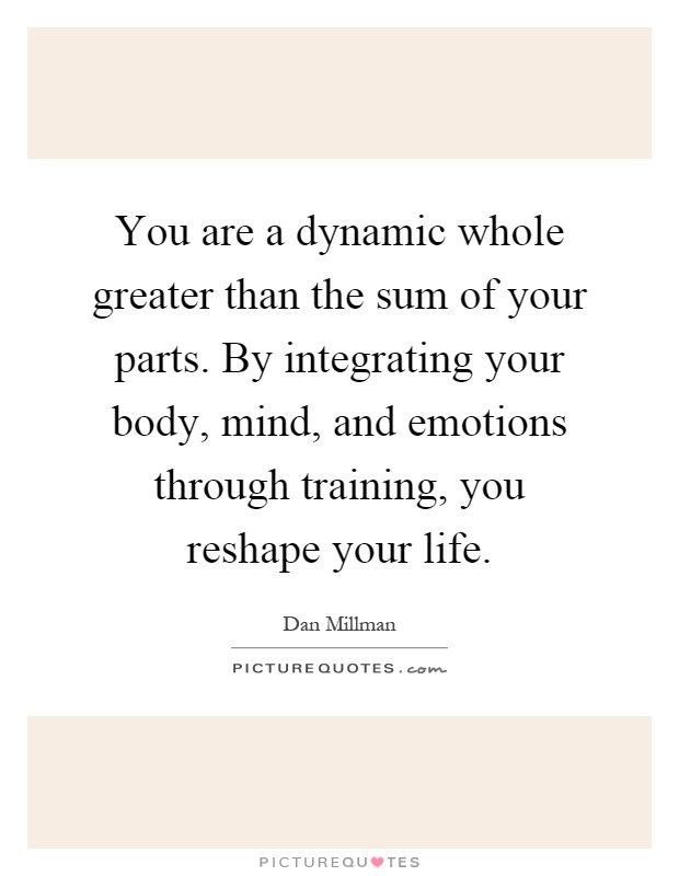 You are a dynamic whole greater than the sum of your parts. By integrating your body, mind, and emotions through training, you reshape your life Picture Quote #1