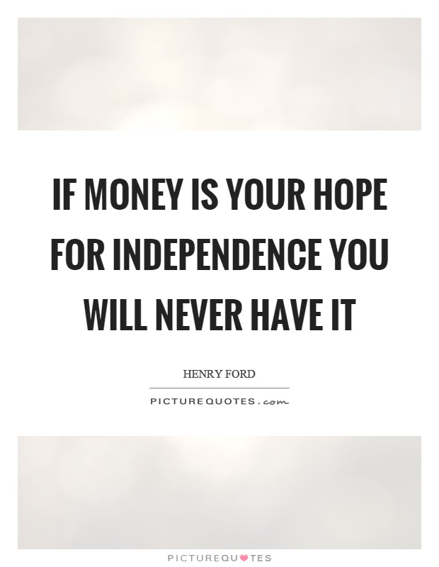 If money is your hope for independence you will never have it Picture Quote #1