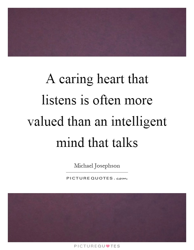A caring heart that listens is often more valued than an intelligent mind that talks Picture Quote #1
