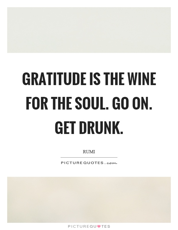 Gratitude is the wine for the soul. Go on. Get drunk Picture Quote #1