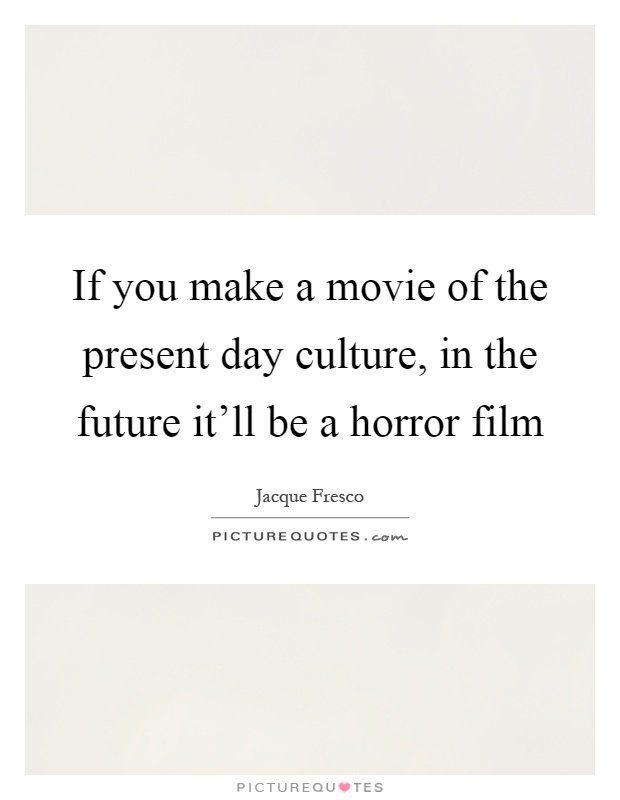 If you make a movie of the present day culture, in the future it'll be a horror film Picture Quote #1