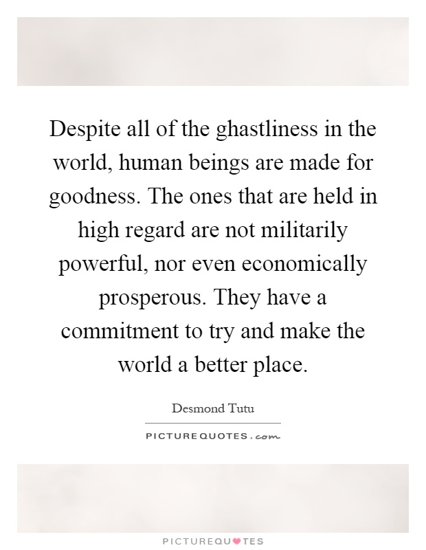 Despite all of the ghastliness in the world, human beings are made for goodness. The ones that are held in high regard are not militarily powerful, nor even economically prosperous. They have a commitment to try and make the world a better place Picture Quote #1
