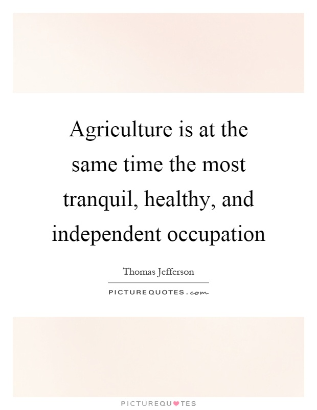 Agriculture is at the same time the most tranquil, healthy, and independent occupation Picture Quote #1