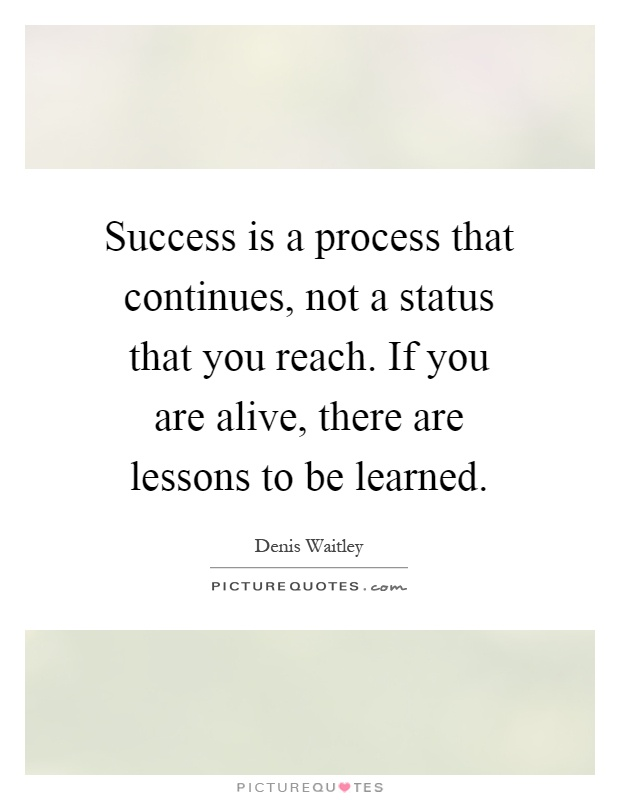 Success is a process that continues, not a status that you reach. If you are alive, there are lessons to be learned Picture Quote #1