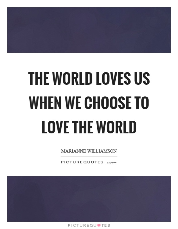 The world loves us when we choose to love the world Picture Quote #1