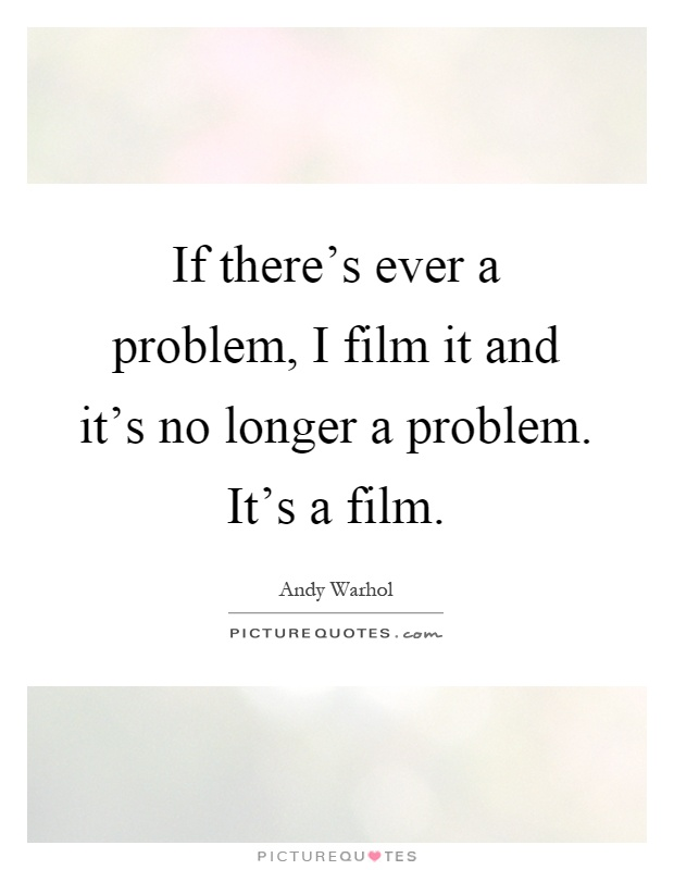 If there's ever a problem, I film it and it's no longer a problem. It's a film Picture Quote #1
