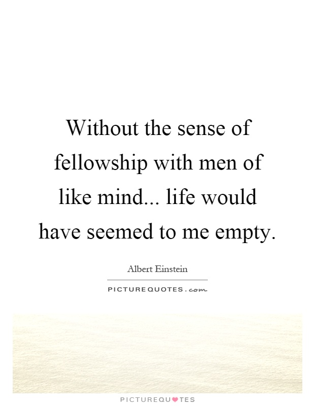 Without the sense of fellowship with men of like mind... life would have seemed to me empty Picture Quote #1