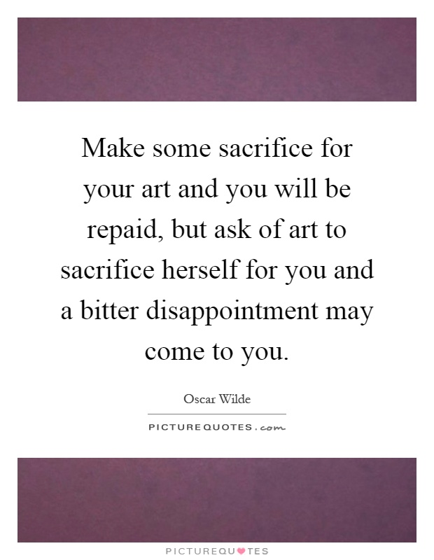 Make some sacrifice for your art and you will be repaid, but ask of art to sacrifice herself for you and a bitter disappointment may come to you Picture Quote #1