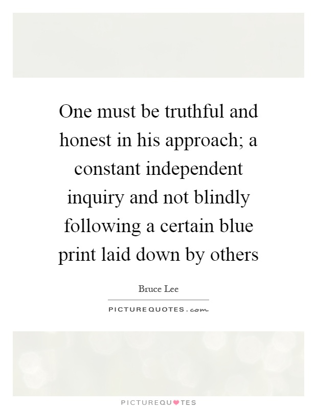 One must be truthful and honest in his approach; a constant independent inquiry and not blindly following a certain blue print laid down by others Picture Quote #1