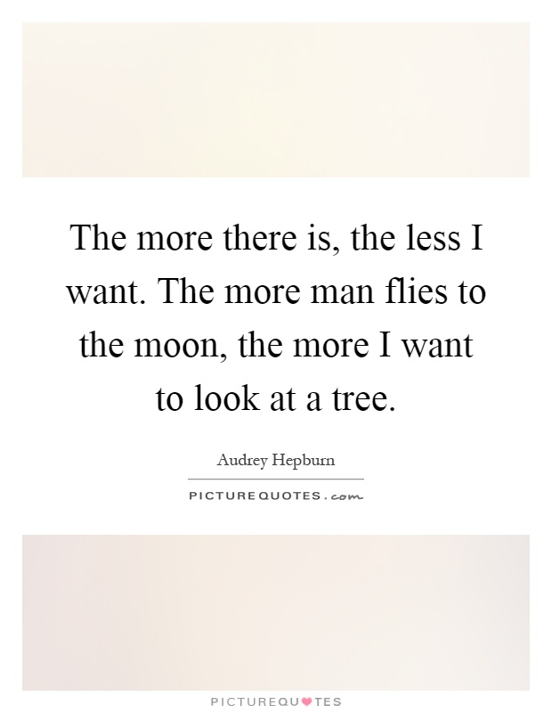 The more there is, the less I want. The more man flies to the moon, the more I want to look at a tree Picture Quote #1
