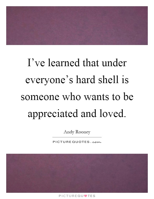 I've learned that under everyone's hard shell is someone who wants to be appreciated and loved Picture Quote #1