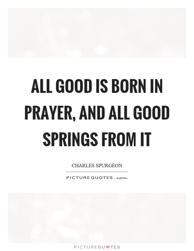 All good is born in prayer, and all good springs from it Picture Quote #1