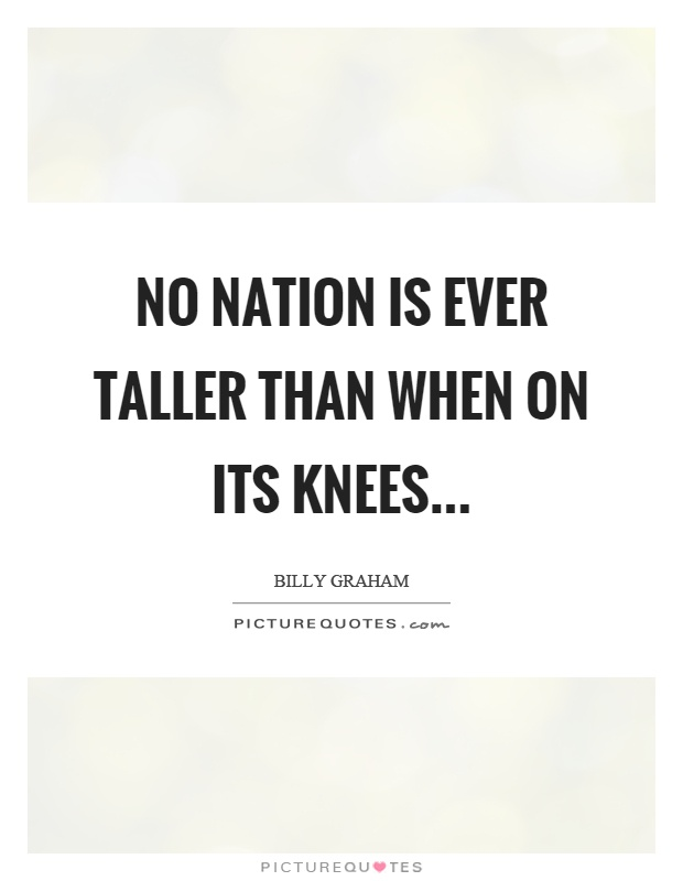 No nation is ever taller than when on its knees Picture Quote #1
