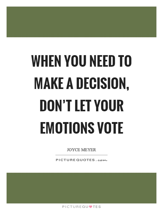 When you need to make a decision, don't let your emotions vote Picture Quote #1