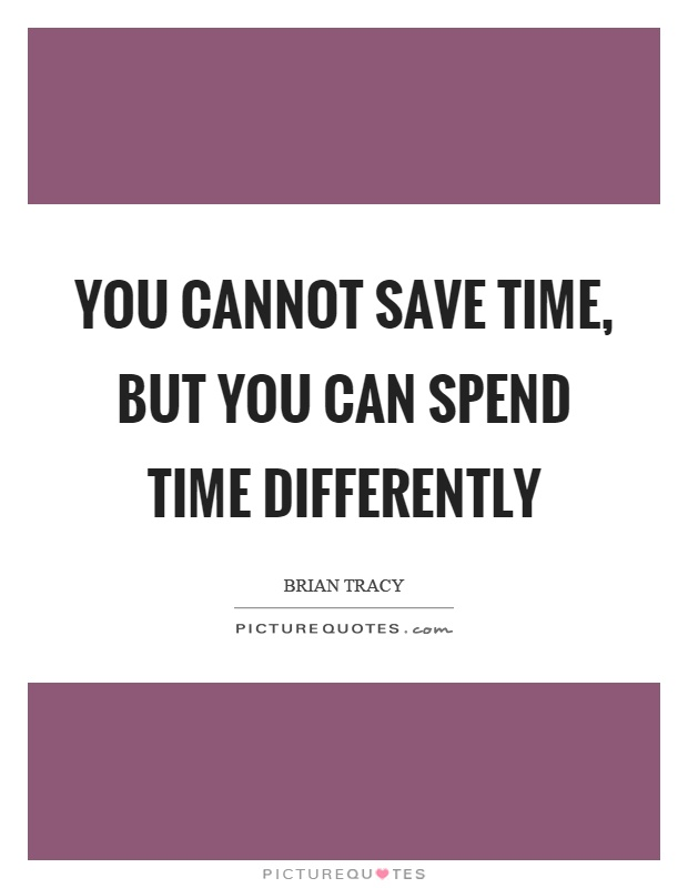 You cannot save time, but you can spend time differently Picture Quote #1
