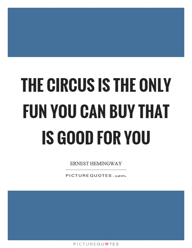 The circus is the only fun you can buy that is good for you Picture Quote #1