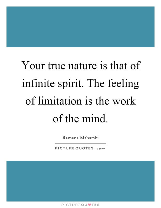 Your true nature is that of infinite spirit. The feeling of limitation is the work of the mind Picture Quote #1