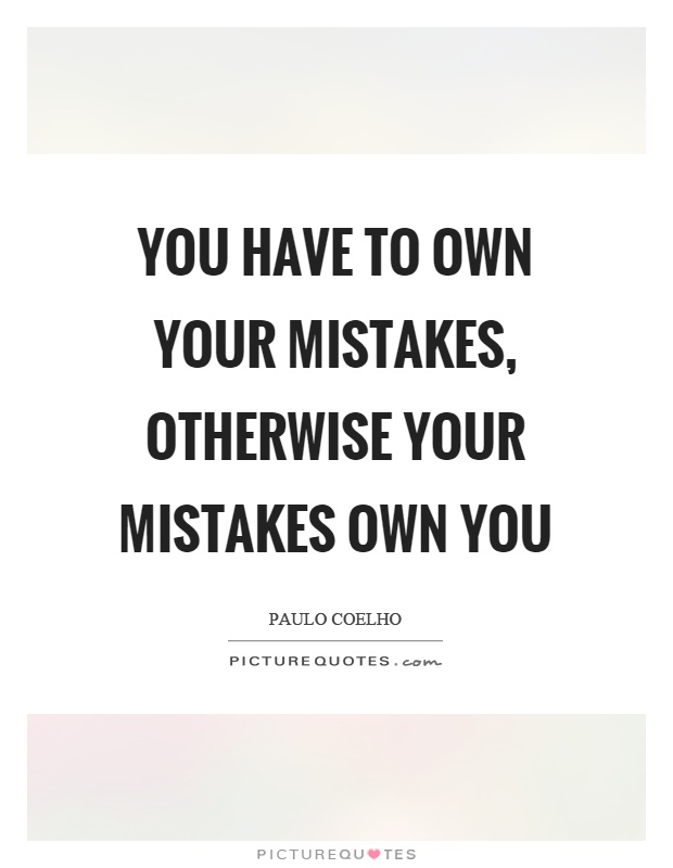 You have to own your mistakes, otherwise your mistakes own you Picture Quote #1