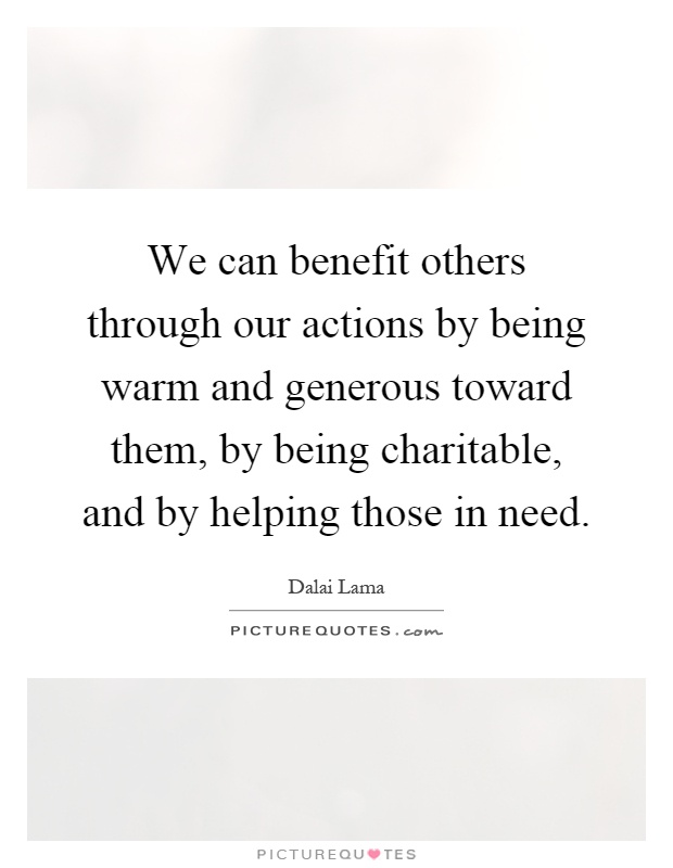 We can benefit others through our actions by being warm and generous toward them, by being charitable, and by helping those in need Picture Quote #1