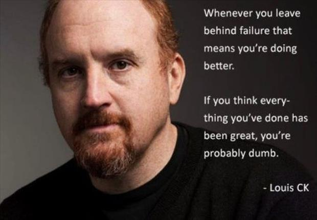 Whenever you leave behind failure that means you're doing better. If you think everything you've done has been great, you're probably dumb Picture Quote #1