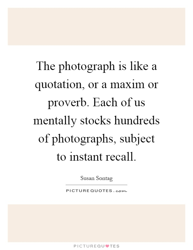 The photograph is like a quotation, or a maxim or proverb. Each of us mentally stocks hundreds of photographs, subject to instant recall Picture Quote #1