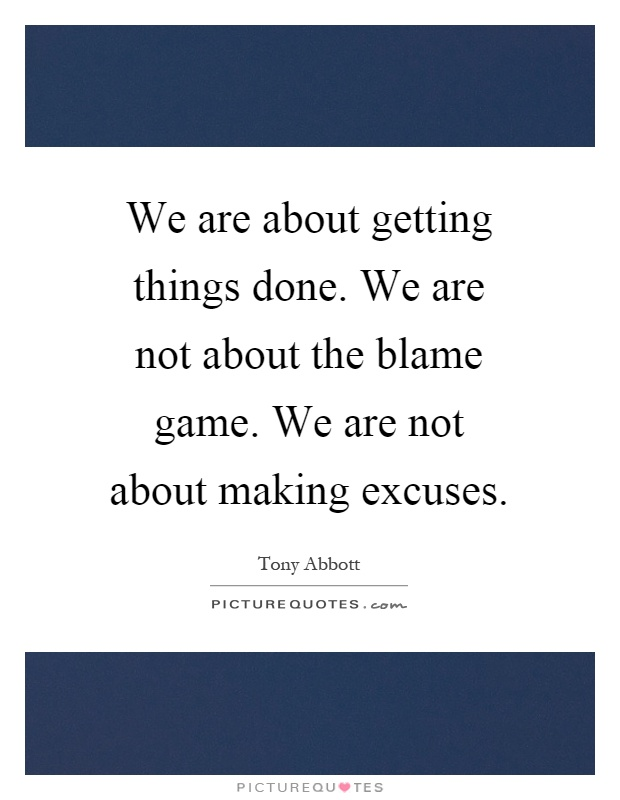 We are about getting things done. We are not about the blame game. We are not about making excuses Picture Quote #1