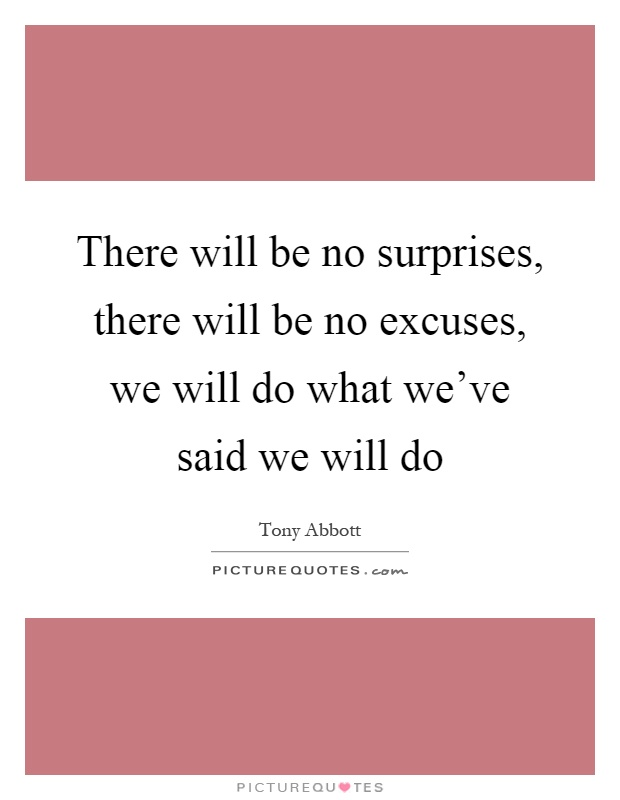 There will be no surprises, there will be no excuses, we will do what we've said we will do Picture Quote #1