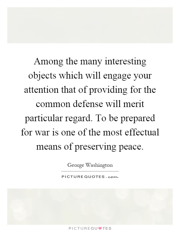 Among the many interesting objects which will engage your attention that of providing for the common defense will merit particular regard. To be prepared for war is one of the most effectual means of preserving peace Picture Quote #1