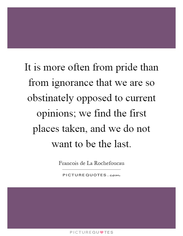 It is more often from pride than from ignorance that we are so obstinately opposed to current opinions; we find the first places taken, and we do not want to be the last Picture Quote #1