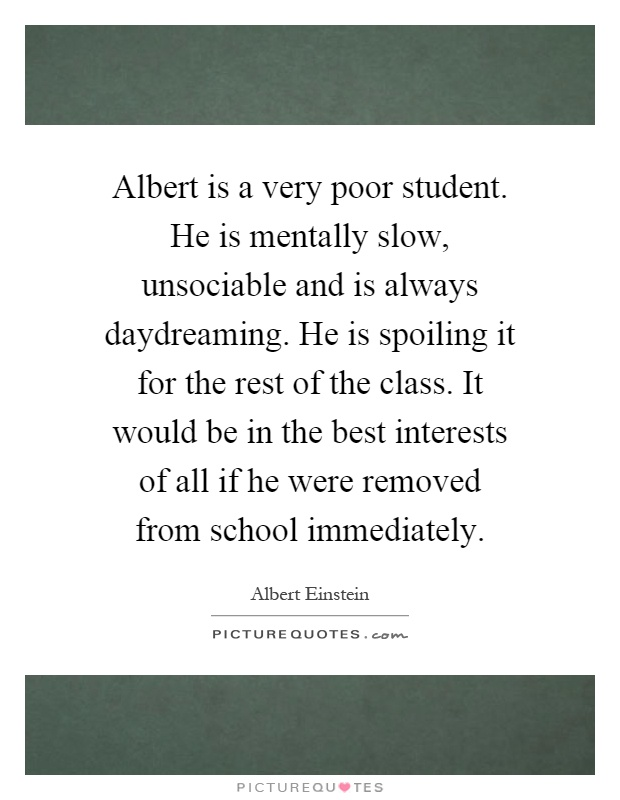Albert is a very poor student. He is mentally slow, unsociable and is always daydreaming. He is spoiling it for the rest of the class. It would be in the best interests of all if he were removed from school immediately Picture Quote #1