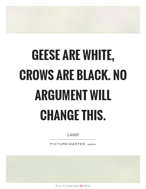Geese are white, crows are black. No argument will change this Picture Quote #1