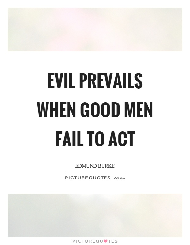 Evil prevails when good men fail to act Picture Quote #1