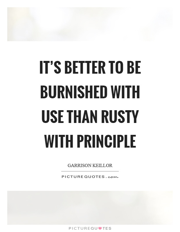 It's better to be burnished with use than rusty with principle Picture Quote #1