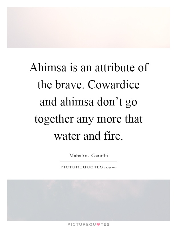 Ahimsa is an attribute of the brave. Cowardice and ahimsa don't go together any more that water and fire Picture Quote #1